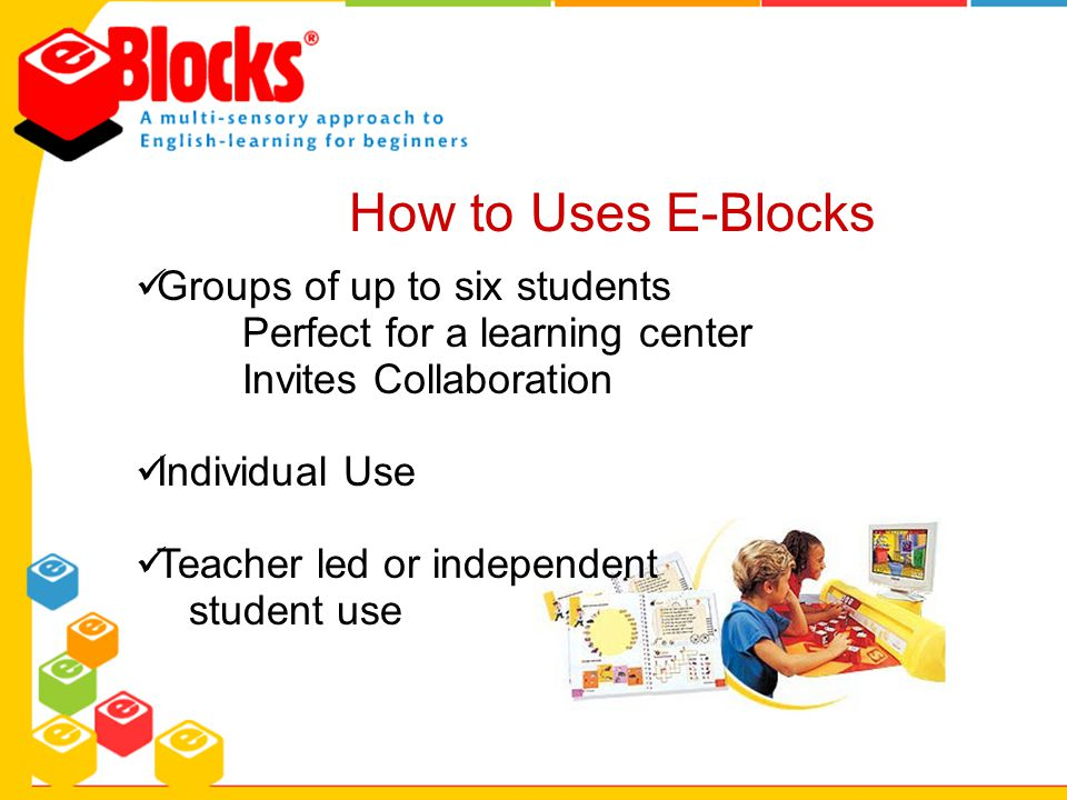 How to Uses E-Blocks Groups of up to six students Perfect for a learning center Invites Collaboration Individual Use Teacher led or independent studen