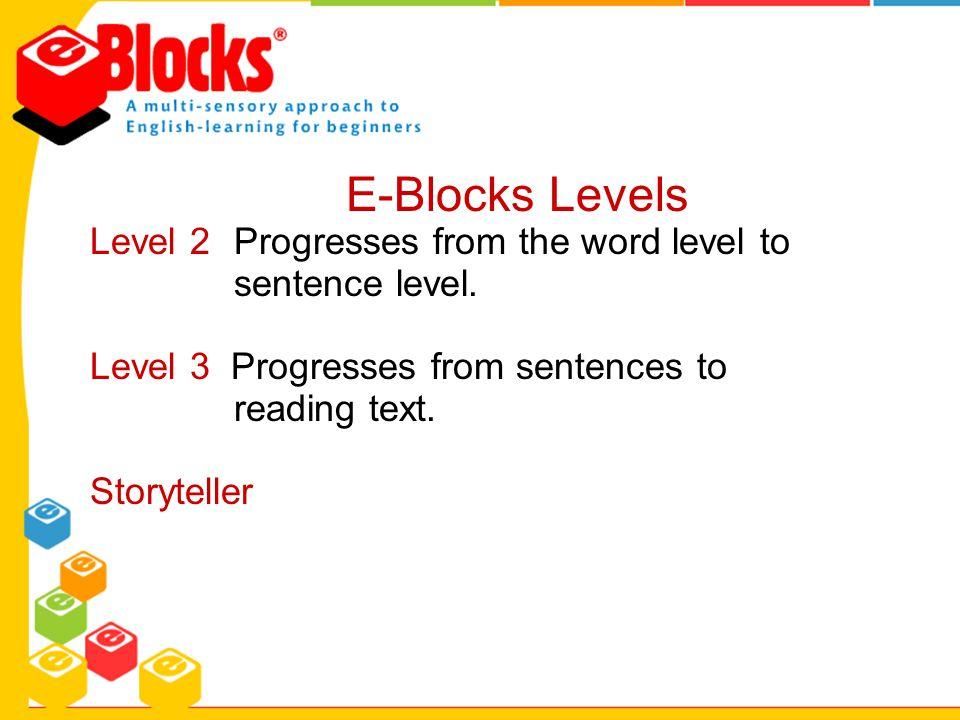 Level 2 Progresses from the word level to sentence level. Level 3 Progresses from sentences to reading text. Storyteller E-Blocks Levels