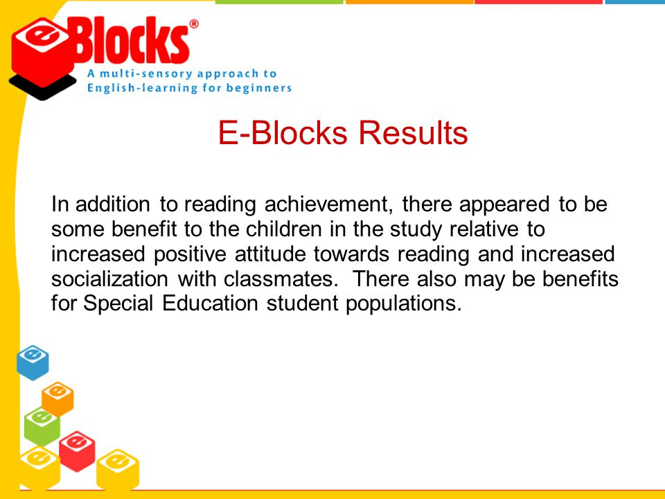 E-Blocks Results In addition to reading achievement, there appeared to be some benefit to the children in the study relative to increased positive att
