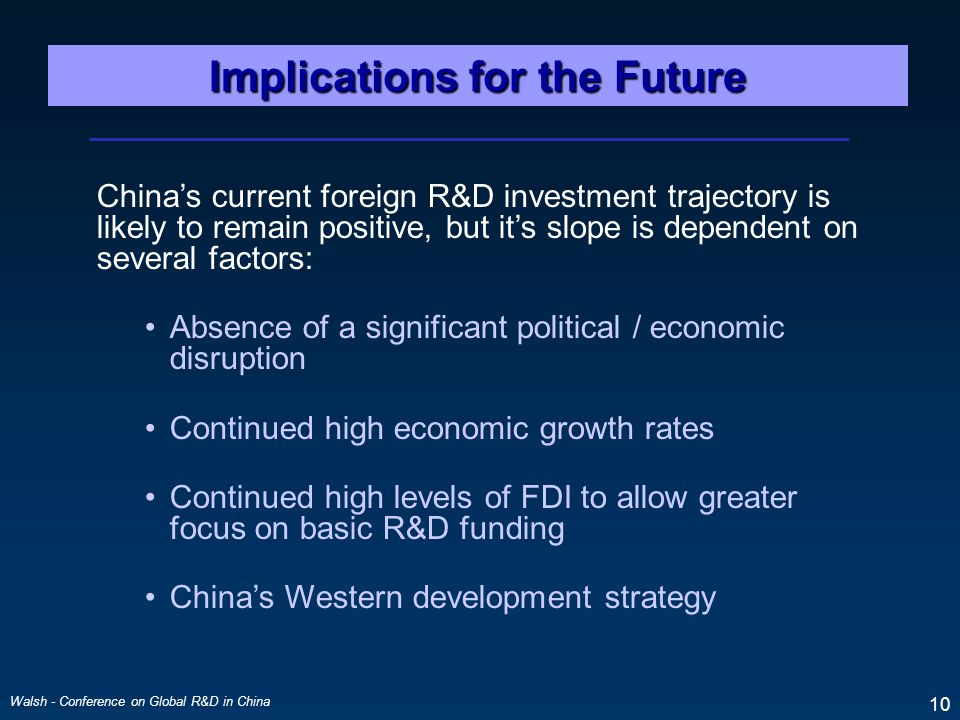 Walsh - Conference on Global R&D in China 10 Implications for the Future China's current foreign R&D investment trajectory is likely to remain positive, but it's slope is dependent on several factors: Absence of a significant political / economic disruption Continued high economic growth rates Continued high levels of FDI to allow greater focus on basic R&D funding China's Western development strategy