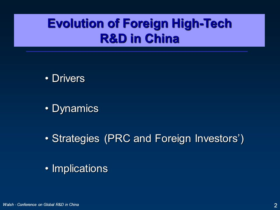 Walsh - Conference on Global R&D in China 2 Evolution of Foreign High-Tech R&D in China DriversDrivers DynamicsDynamics Strategies (PRC and Foreign Investors')Strategies (PRC and Foreign Investors') ImplicationsImplications