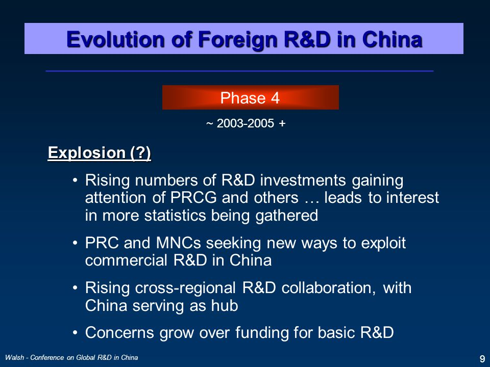 Walsh - Conference on Global R&D in China 9 Phase 4 ~ 2003-2005 + Explosion (?) Rising numbers of R&D investments gaining attention of PRCG and others … leads to interest in more statistics being gathered PRC and MNCs seeking new ways to exploit commercial R&D in China Rising cross-regional R&D collaboration, with China serving as hub Concerns grow over funding for basic R&D Evolution of Foreign R&D in China