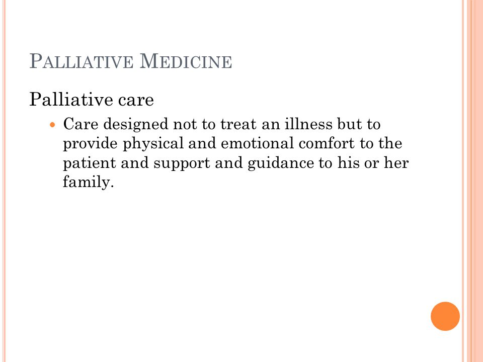 P ALLIATIVE M EDICINE Palliative care Care designed not to treat an illness but to provide physical and emotional comfort to the patient and support and guidance to his or her family.