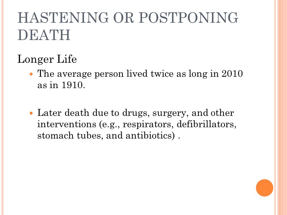 HASTENING OR POSTPONING DEATH Longer Life The average person lived twice as long in 2010 as in 1910.