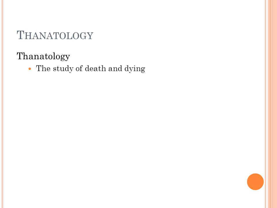 T HANATOLOGY Thanatology The study of death and dying
