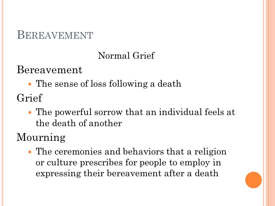 B EREAVEMENT Normal Grief Bereavement The sense of loss following a death Grief The powerful sorrow that an individual feels at the death of another Mourning The ceremonies and behaviors that a religion or culture prescribes for people to employ in expressing their bereavement after a death