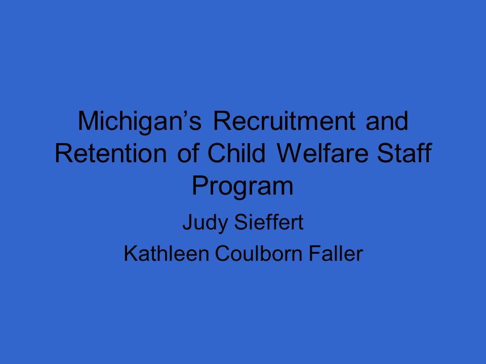 Michigan's Recruitment and Retention of Child Welfare Staff Program Judy Sieffert Kathleen Coulborn Faller