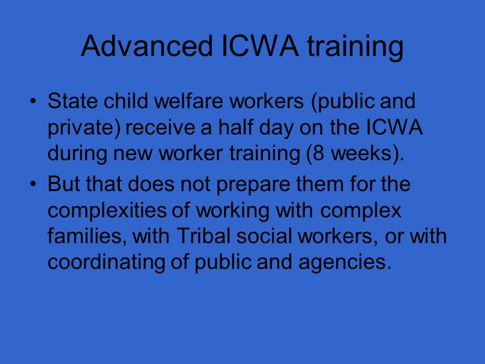 Advanced ICWA training State child welfare workers (public and private) receive a half day on the ICWA during new worker training (8 weeks).
