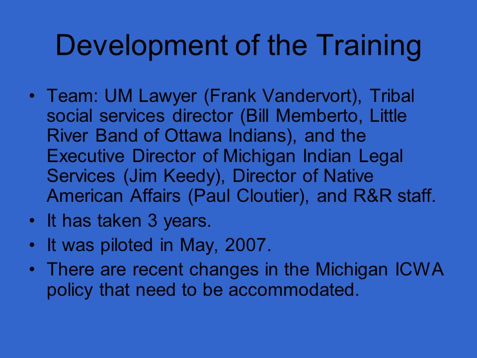 Development of the Training Team: UM Lawyer (Frank Vandervort), Tribal social services director (Bill Memberto, Little River Band of Ottawa Indians), and the Executive Director of Michigan Indian Legal Services (Jim Keedy), Director of Native American Affairs (Paul Cloutier), and R&R staff.