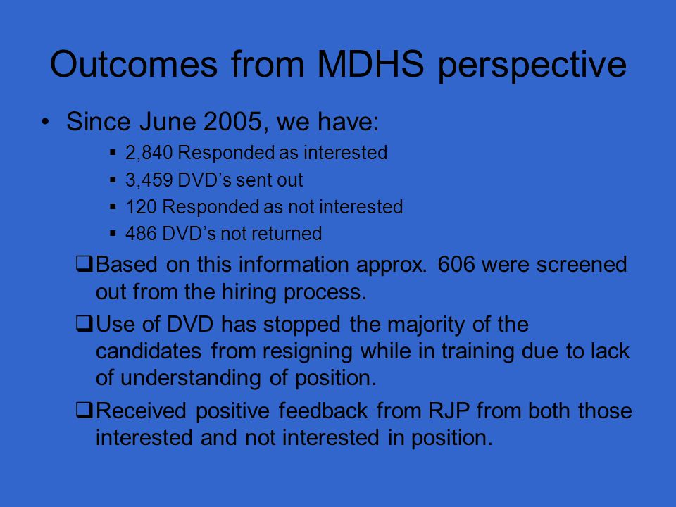 Outcomes from MDHS perspective Since June 2005, we have:  2,840 Responded as interested  3,459 DVD's sent out  120 Responded as not interested  486 DVD's not returned  Based on this information approx.