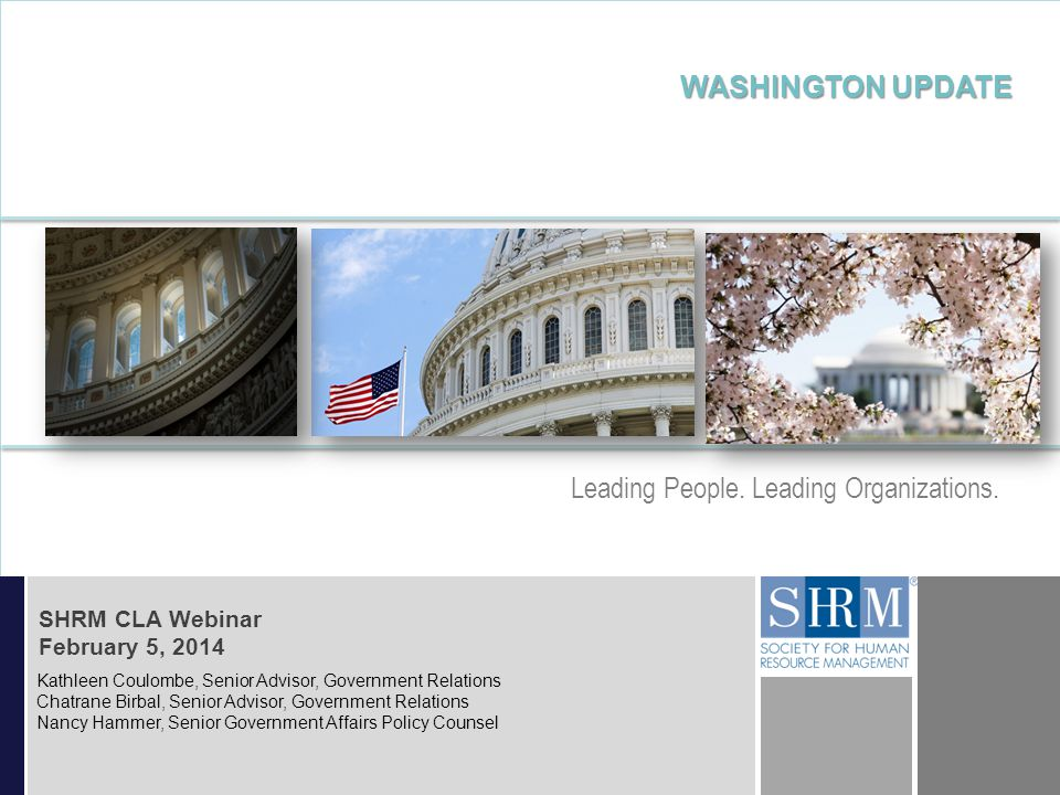 ©SHRM 2014 D D Leading People. Leading Organizations. WASHINGTON UPDATE SHRM CLA Webinar February 5, 2014 Kathleen Coulombe, Senior Advisor, Governmen