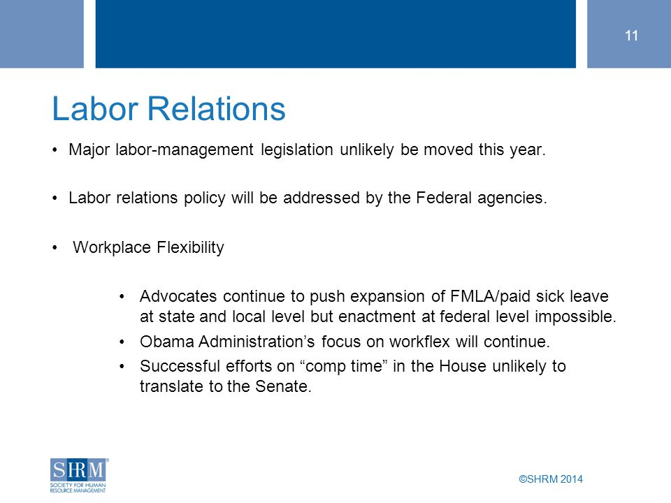 ©SHRM 2014 11 ©SHRM 2014 Major labor-management legislation unlikely be moved this year. Labor relations policy will be addressed by the Federal agenc