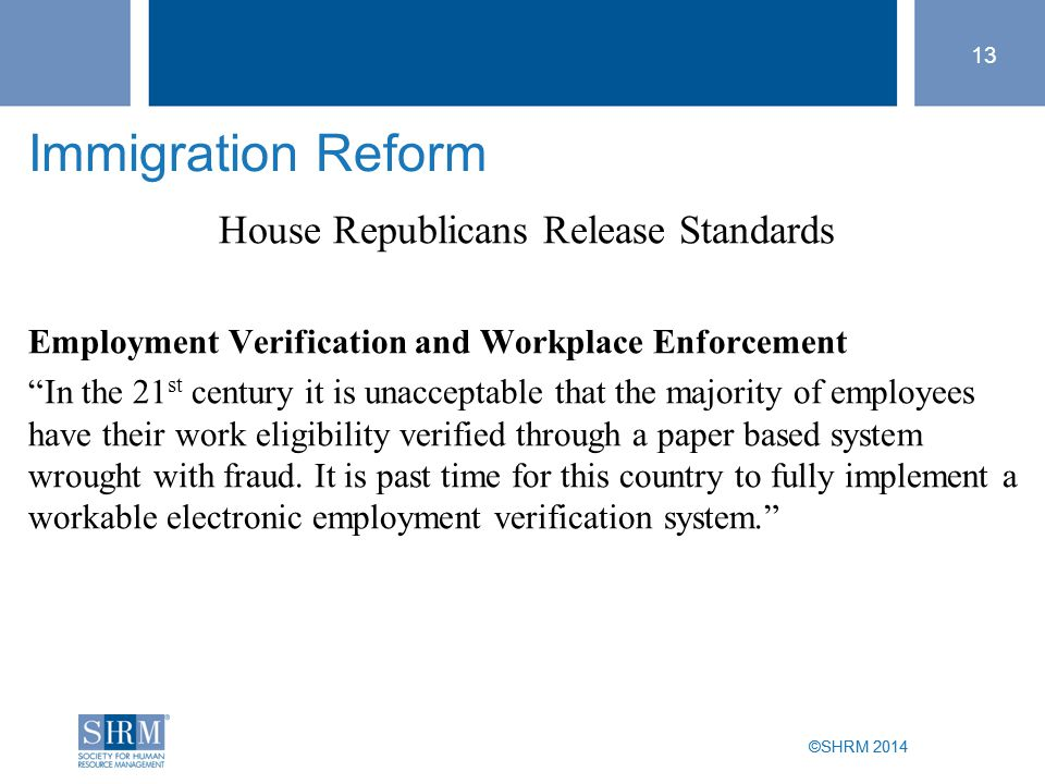 "©SHRM 2014 13 ©SHRM 2014 Immigration Reform House Republicans Release Standards Employment Verification and Workplace Enforcement ""In the 21 st centur"