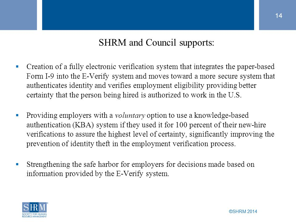 ©SHRM 2014 14 ©SHRM 2014 SHRM and Council supports:  Creation of a fully electronic verification system that integrates the paper-based Form I-9 into the E-Verify system and moves toward a more secure system that authenticates identity and verifies employment eligibility providing better certainty that the person being hired is authorized to work in the U.S.