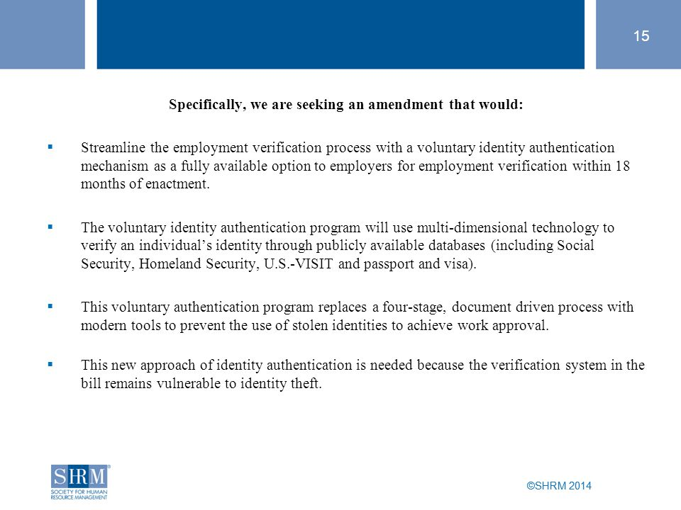 ©SHRM 2014 15 ©SHRM 2014 Specifically, we are seeking an amendment that would:  Streamline the employment verification process with a voluntary identity authentication mechanism as a fully available option to employers for employment verification within 18 months of enactment.