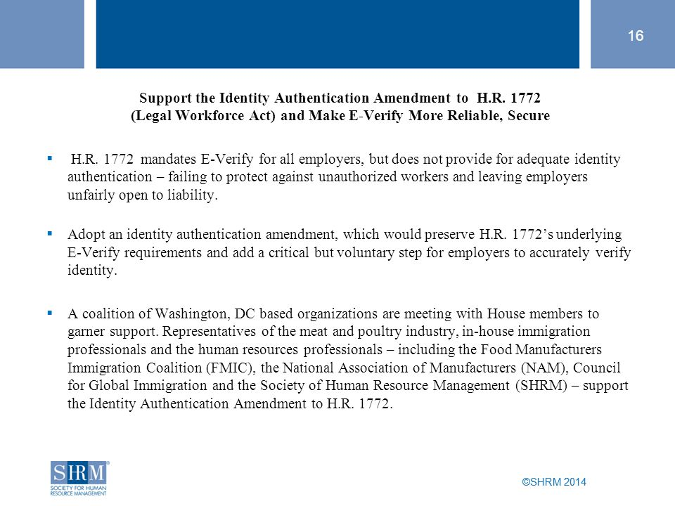 ©SHRM 2014 16 ©SHRM 2014 Support the Identity Authentication Amendment to H.R. 1772 (Legal Workforce Act) and Make E-Verify More Reliable, Secure  H.