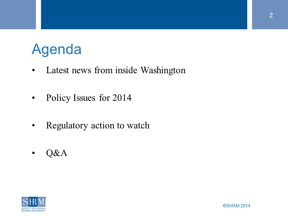 ©SHRM 2014 2 Agenda Latest news from inside Washington Policy Issues for 2014 Regulatory action to watch Q&A