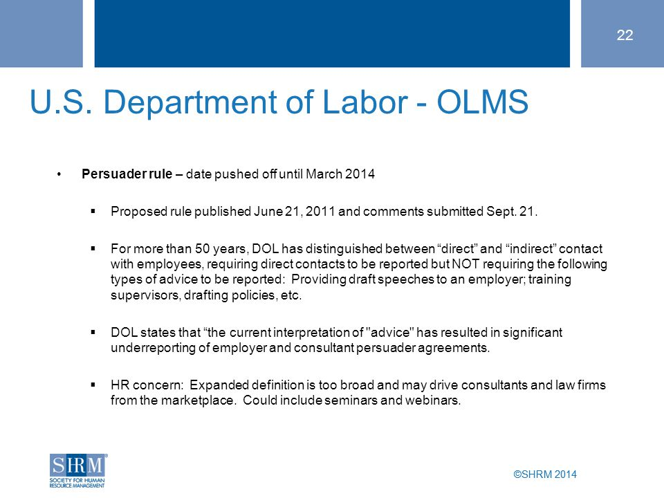 ©SHRM 2014 U.S. Department of Labor - OLMS Persuader rule – date pushed off until March 2014  Proposed rule published June 21, 2011 and comments subm