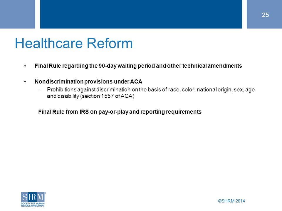 ©SHRM 2014 Healthcare Reform Final Rule regarding the 90-day waiting period and other technical amendments Nondiscrimination provisions under ACA –Prohibitions against discrimination on the basis of race, color, national origin, sex, age and disability (section 1557 of ACA) Final Rule from IRS on pay-or-play and reporting requirements 25