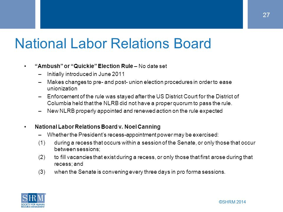 ©SHRM 2014 National Labor Relations Board Ambush or Quickie Election Rule – No date set –Initially introduced in June 2011 –Makes changes to pre- and post- union election procedures in order to ease unionization –Enforcement of the rule was stayed after the US District Court for the District of Columbia held that the NLRB did not have a proper quorum to pass the rule.