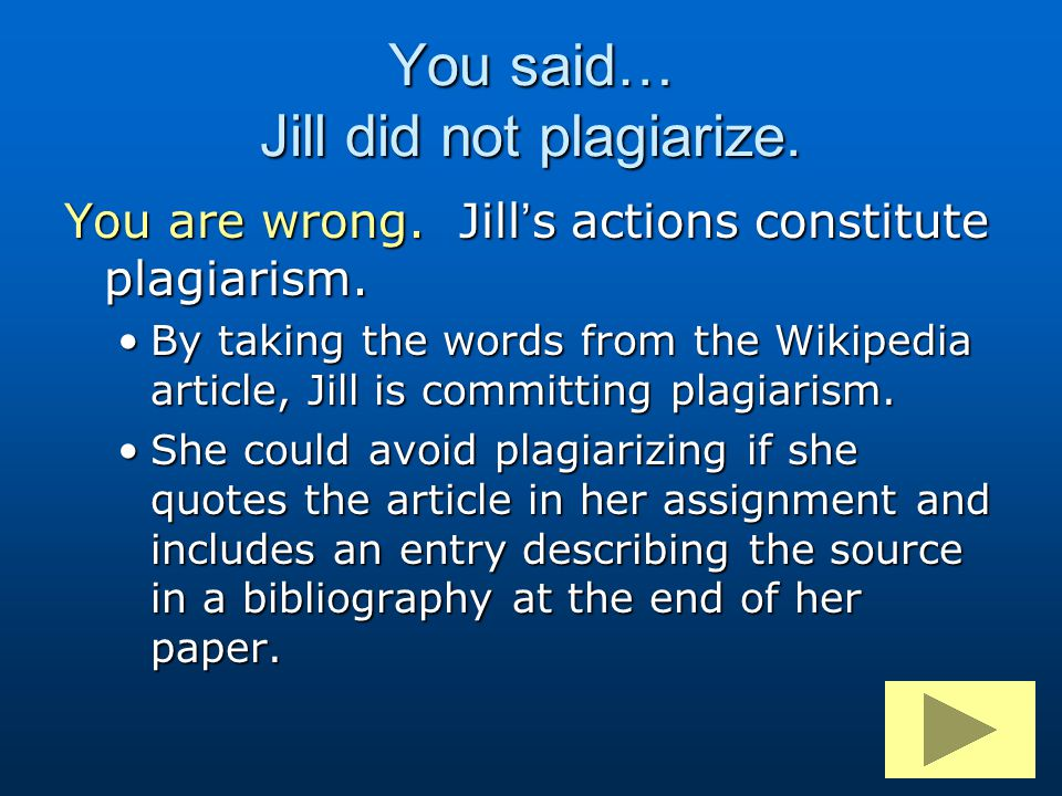 You are wrong. Jill's actions constitute plagiarism. By taking the words from the Wikipedia article, Jill is committing plagiarism.By taking the words