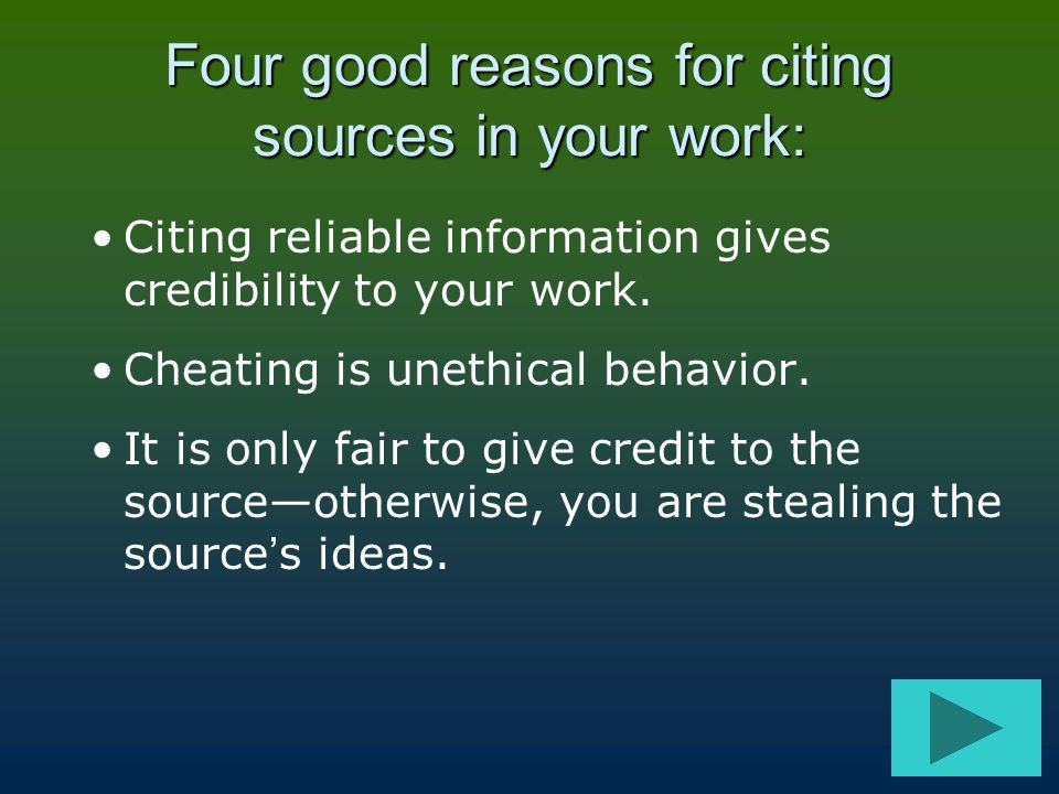 Four good reasons for citing sources in your work: Citing reliable information gives credibility to your work. Cheating is unethical behavior. It is o