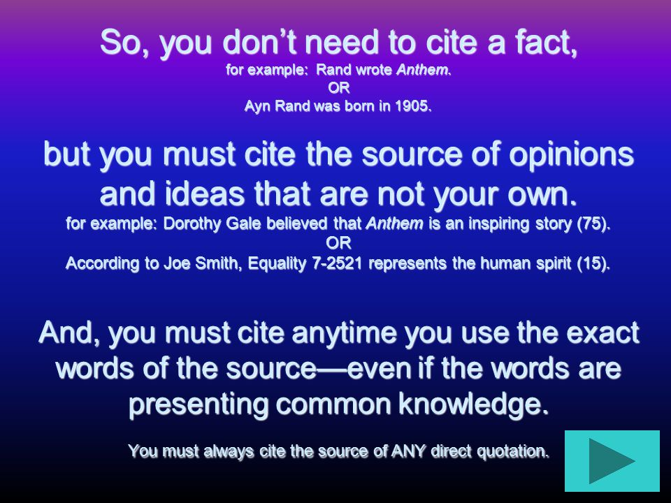 So, you don't need to cite a fact, for example: Rand wrote Anthem. OR Ayn Rand was born in 1905. but you must cite the source of opinions and ideas th