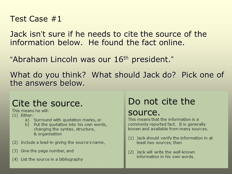 """Test Case #1 Jack isn't sure if he needs to cite the source of the information below. He found the fact online. """"Abraham Lincoln was our 16 th preside"""