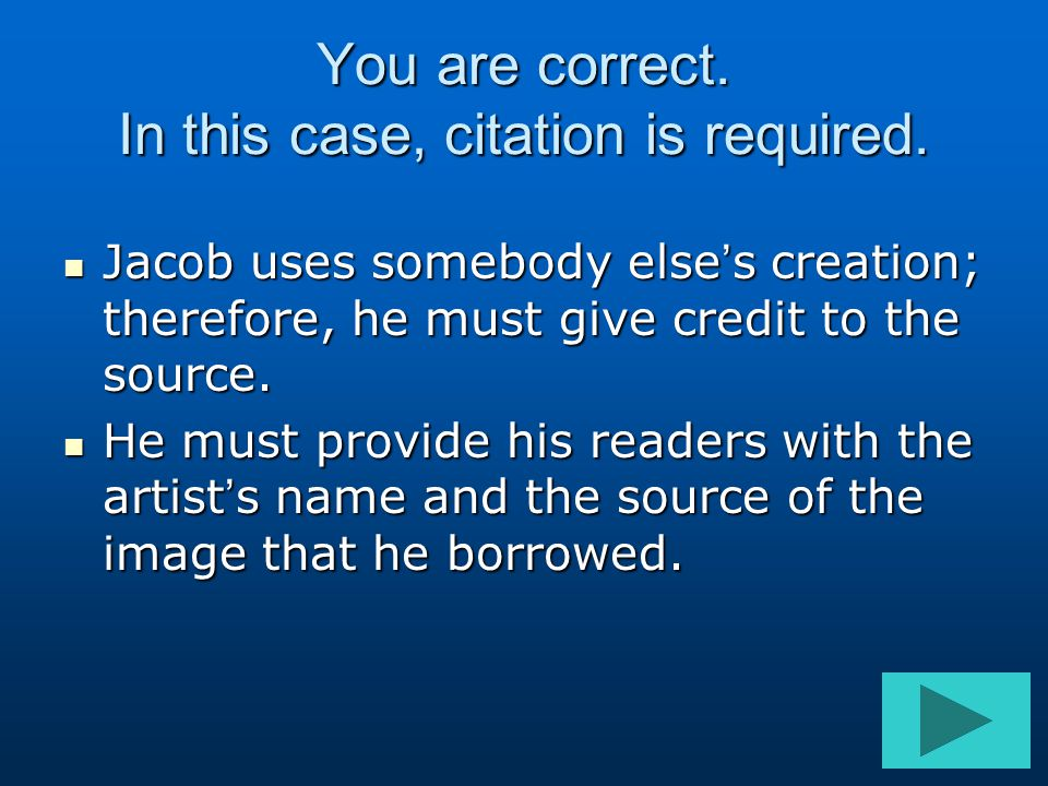 You are correct. In this case, citation is required. Jacob uses somebody else's creation; therefore, he must give credit to the source. Jacob uses som