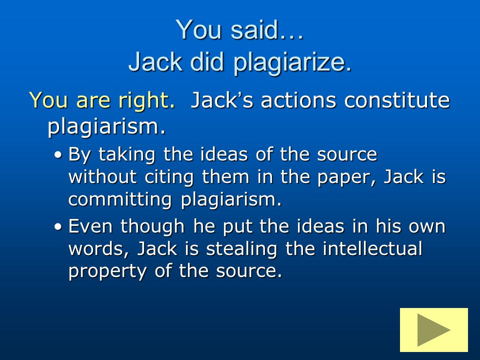 You said… Jack did plagiarize. You are right. Jack's actions constitute plagiarism. By taking the ideas of the source without citing them in the paper