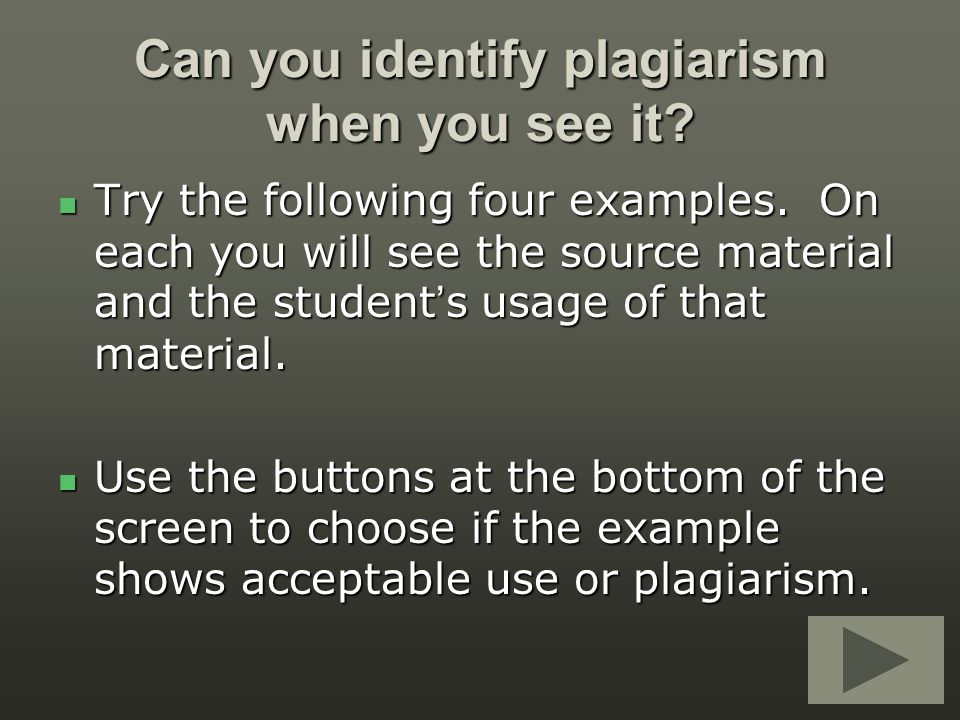 Can you identify plagiarism when you see it? Try the following four examples. On each you will see the source material and the student's usage of that