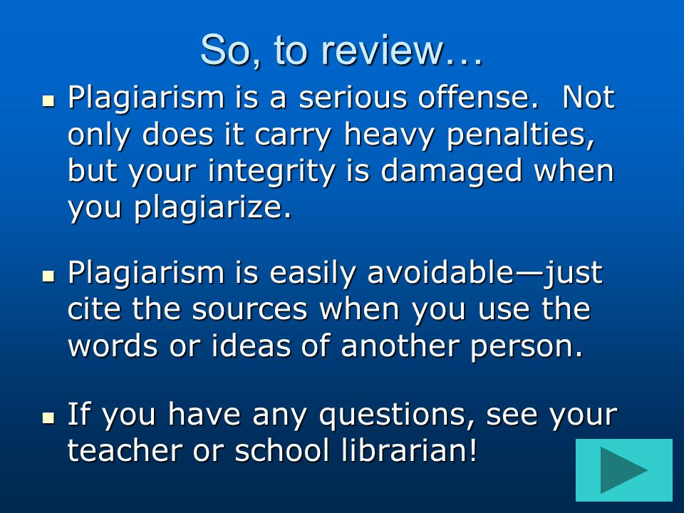 So, to review… Plagiarism is a serious offense. Not only does it carry heavy penalties, but your integrity is damaged when you plagiarize. Plagiarism