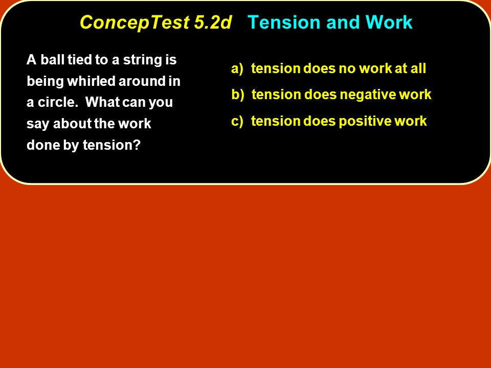 ConcepTest 5.2dTension and Work ConcepTest 5.2d Tension and Work a) tension does no work at all b) tension does negative work c) tension does positive work A ball tied to a string is being whirled around in a circle.