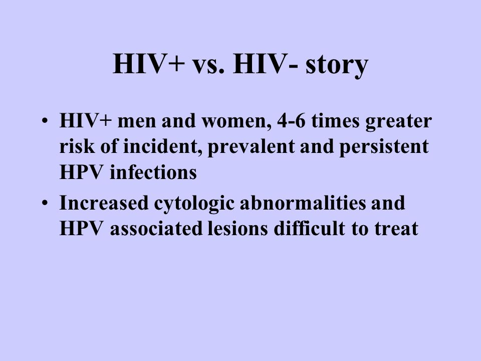 HIV+ vs. HIV- story HIV+ men and women, 4-6 times greater risk of incident, prevalent and persistent HPV infections Increased cytologic abnormalities