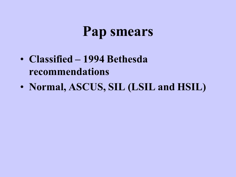 Pap smears Classified – 1994 Bethesda recommendations Normal, ASCUS, SIL (LSIL and HSIL)