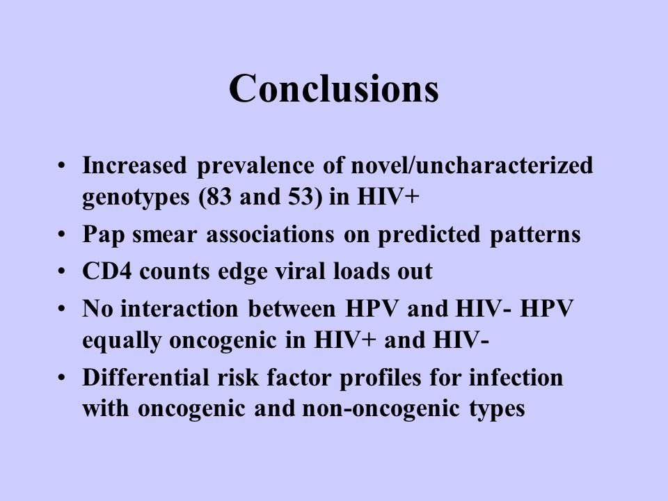 Conclusions Increased prevalence of novel/uncharacterized genotypes (83 and 53) in HIV+ Pap smear associations on predicted patterns CD4 counts edge viral loads out No interaction between HPV and HIV- HPV equally oncogenic in HIV+ and HIV- Differential risk factor profiles for infection with oncogenic and non-oncogenic types