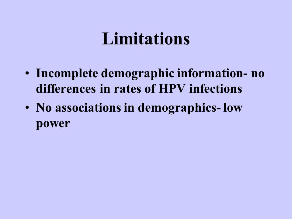 Limitations Incomplete demographic information- no differences in rates of HPV infections No associations in demographics- low power