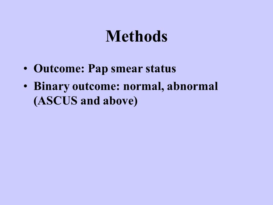 Methods Outcome: Pap smear status Binary outcome: normal, abnormal (ASCUS and above)