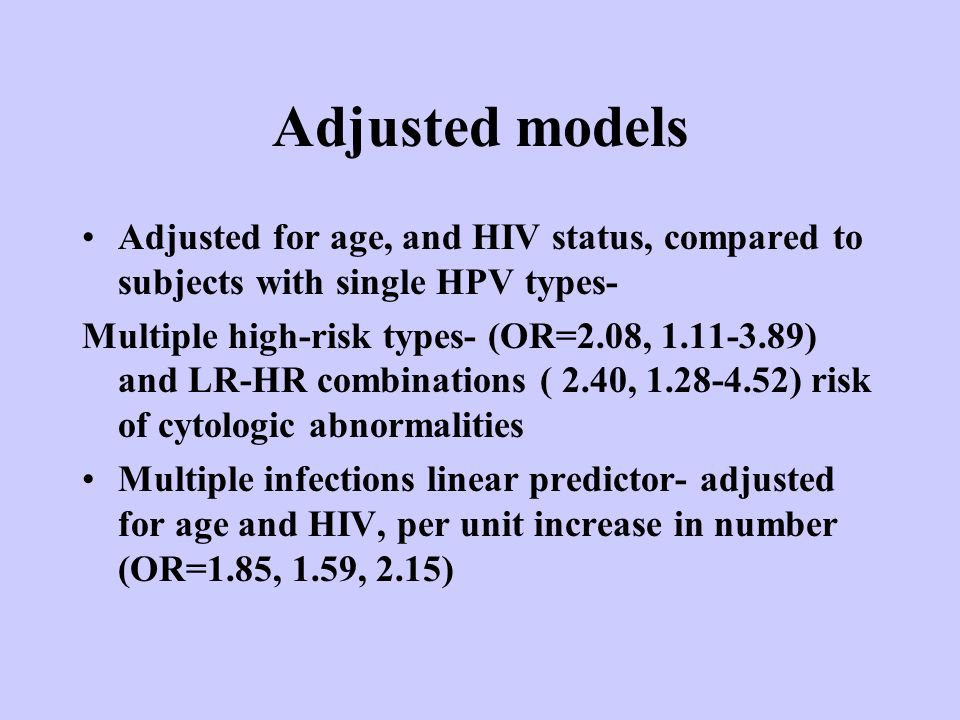 Adjusted models Adjusted for age, and HIV status, compared to subjects with single HPV types- Multiple high-risk types- (OR=2.08, 1.11-3.89) and LR-HR combinations ( 2.40, 1.28-4.52) risk of cytologic abnormalities Multiple infections linear predictor- adjusted for age and HIV, per unit increase in number (OR=1.85, 1.59, 2.15)