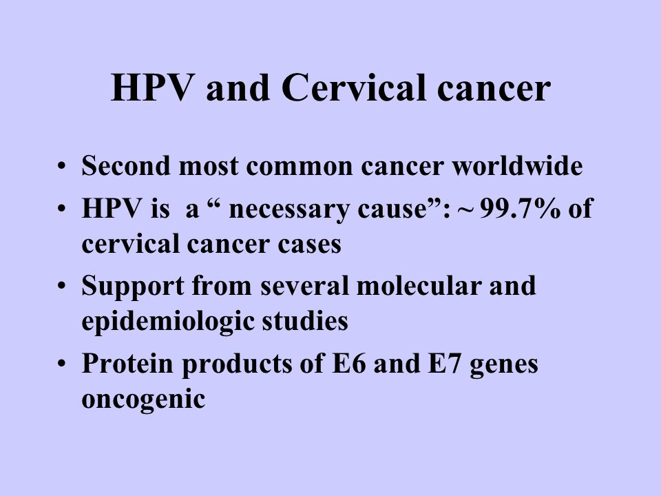 HPV and Cervical cancer Second most common cancer worldwide HPV is a necessary cause : ~ 99.7% of cervical cancer cases Support from several molecular and epidemiologic studies Protein products of E6 and E7 genes oncogenic