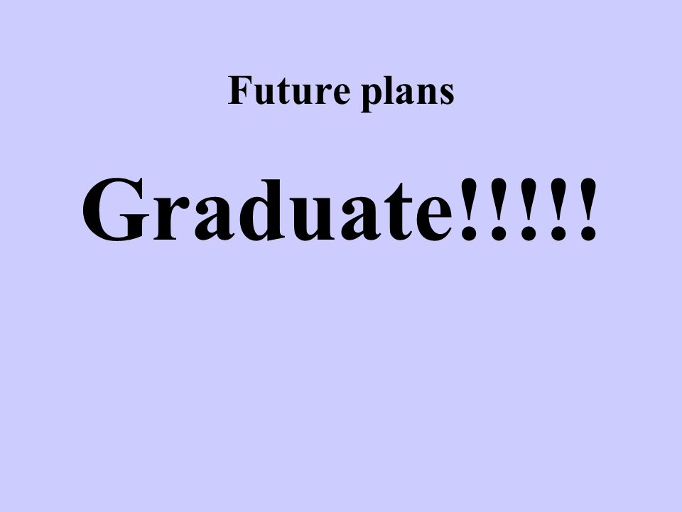 Future plans Graduate!!!!!