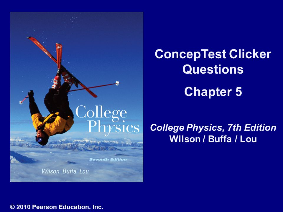 ConcepTest Clicker Questions Chapter 5 College Physics, 7th Edition Wilson / Buffa / Lou © 2010 Pearson Education, Inc.