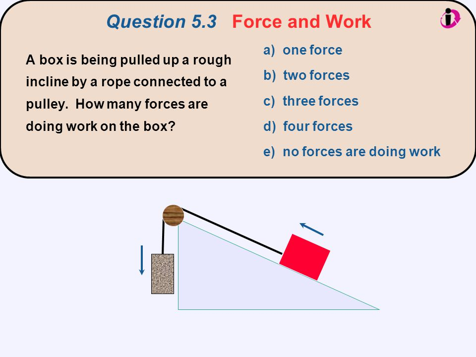 Question 5.3 Force and Work a) one force b) two forces c) three forces d) four forces e) no forces are doing work A box is being pulled up a rough inc