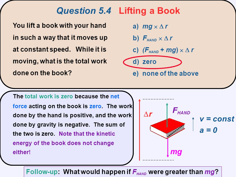 Question 5.4 Lifting a Book You lift a book with your hand in such a way that it moves up at constant speed. While it is moving, what is the total wor