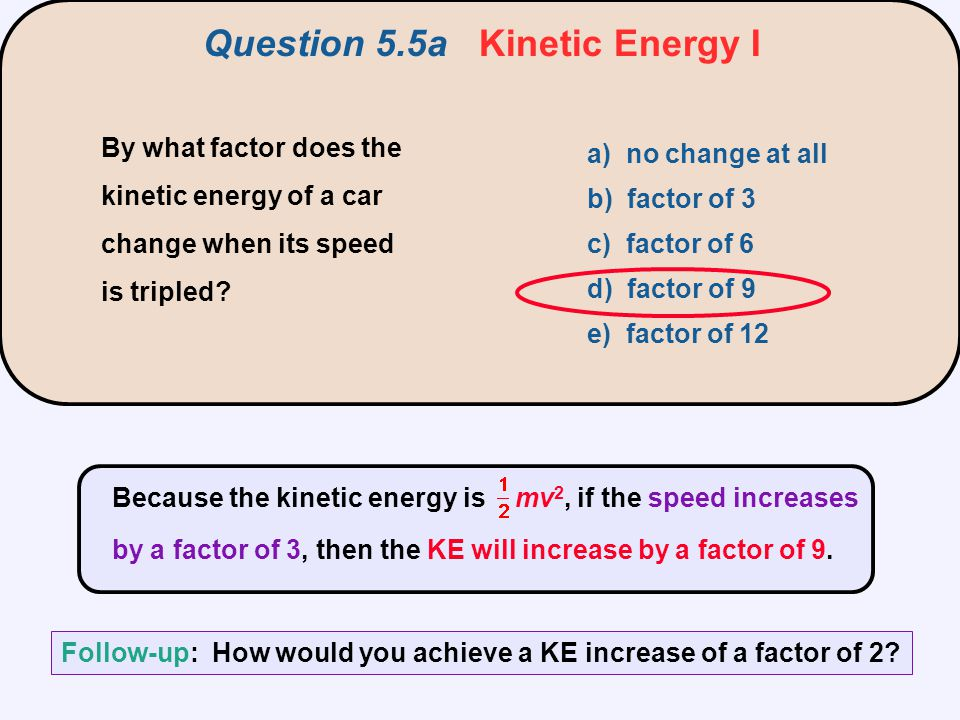 By what factor does the kinetic energy of a car change when its speed is tripled? a) no change at all b) factor of 3 c) factor of 6 d) factor of 9 e)