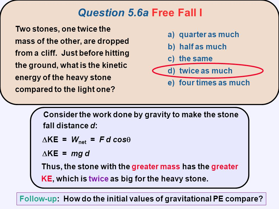 Consider the work done by gravity to make the stone fall distance d:  KE = W net = F d cos   KE = mg d Thus, the stone with the greater m
