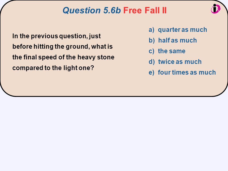 In the previous question, just before hitting the ground, what is the final speed of the heavy stone compared to the light one? a) quarter as much b)