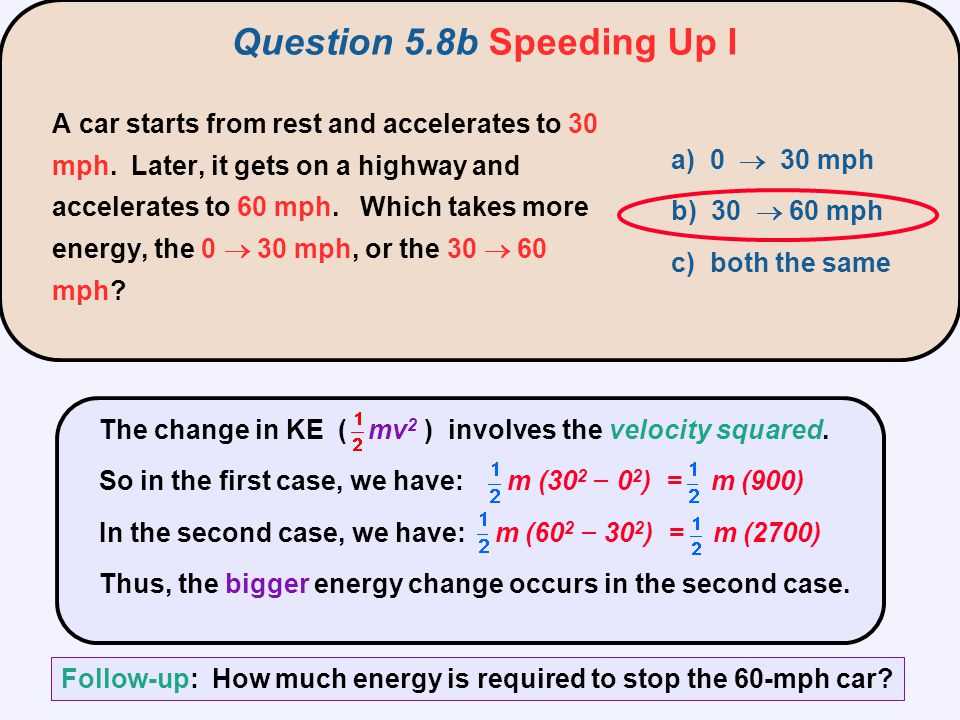 The change in KE ( mv 2 ) involves the velocity squared. So in the first case, we have: m (30 2 − 0 2 ) = m (900) In the second case, we have: m (60 2