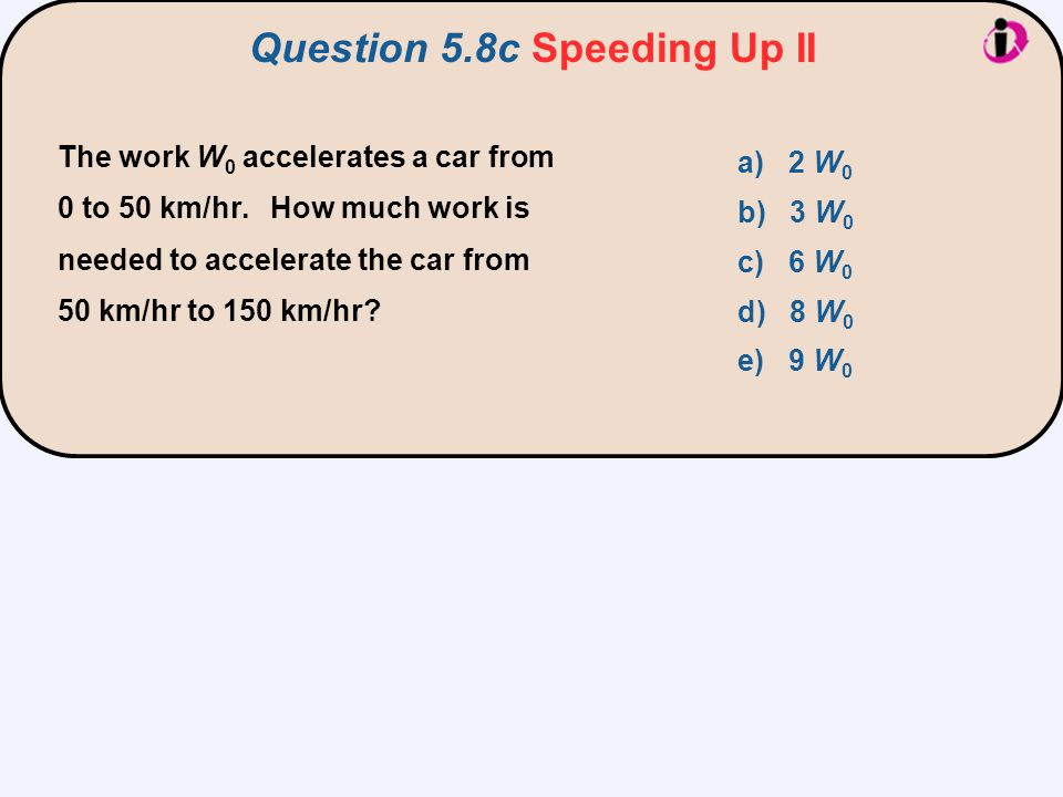 The work W 0 accelerates a car from 0 to 50 km/hr. How much work is needed to accelerate the car from 50 km/hr to 150 km/hr? Question 5.8c Speeding Up