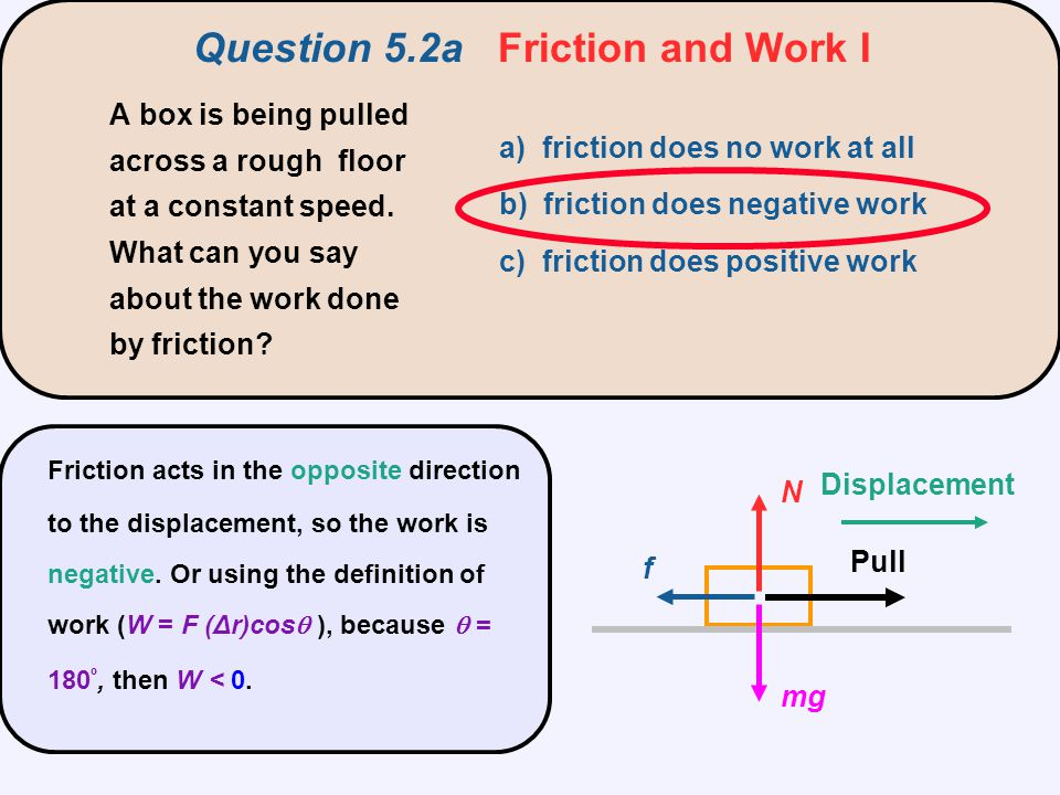 f N mg Displacement Pull Friction acts in the opposite direction to the displacement, so the work is negative. Or using the definition of work (W = F